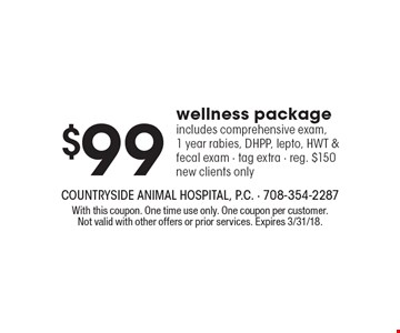 $99 wellness package. Includes comprehensive exam, 1 year rabies, DHPP, lepto, HWT & fecal exam. Tag extra. Reg. $150 new clients only. With this coupon. One time use only. One coupon per customer. Not valid with other offers or prior services. Expires 3/31/18.
