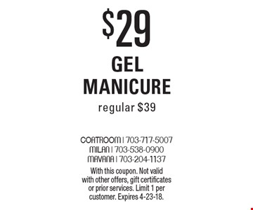 $29 Gel Manicure. Regular $39. With this coupon. Not valid with other offers, gift certificates or prior services. Limit 1 per customer. Expires 4-23-18.
