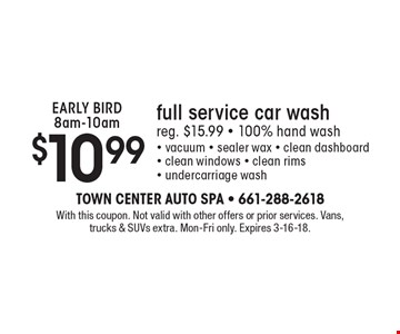 EARLY BIRD 8am-10am $10.99 full service car wash reg. $15.99 - 100% hand wash - vacuum - sealer wax - clean dashboard - clean windows - clean rims - undercarriage wash. With this coupon. Not valid with other offers or prior services. Vans, trucks & SUVs extra. Mon-Fri only. Expires 3-16-18.