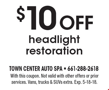 $10 off headlight restoration. With this coupon. Not valid with other offers or prior services. Vans, trucks & SUVs extra. Exp. 5-18-18.