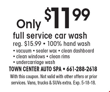 Only $11.99 full service car wash reg. $15.99 - 100% hand wash - vacuum - sealer wax - clean dashboard - clean windows - clean rims - undercarriage wash. With this coupon. Not valid with other offers or prior services. Vans, trucks & SUVs extra. Exp. 5-18-18.