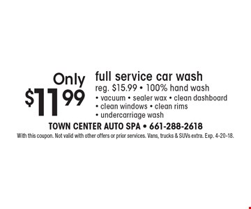 Only $11.99 full service car wash. Reg. $15.99. 100% hand wash. Vacuum, sealer wax, clean dashboard, clean windows, clean rims, undercarriage wash. With this coupon. Not valid with other offers or prior services. Vans, trucks & SUVs extra. Exp. 4-20-18.