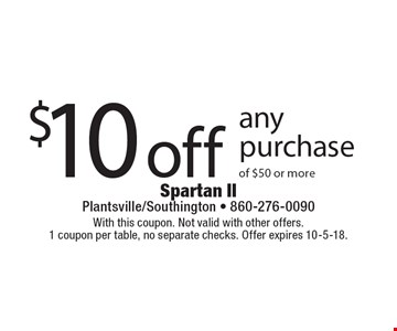 $10 off any purchase of $50 or more. With this coupon. Not valid with other offers. 1 coupon per table, no separate checks. Offer expires 10-5-18.
