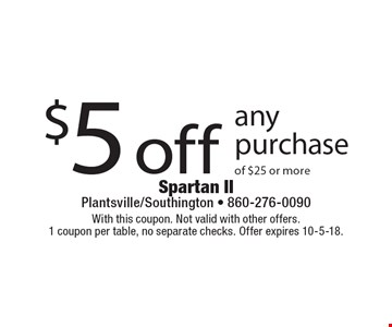 $5 off any purchase of $25 or more. With this coupon. Not valid with other offers. 1 coupon per table, no separate checks. Offer expires 10-5-18.