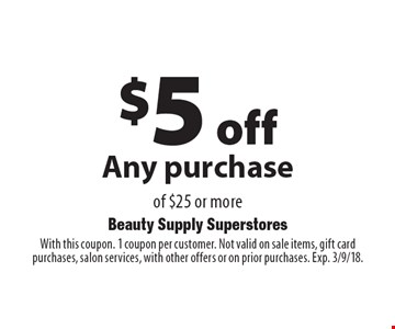 $5 off Any purchase of $25 or more. With this coupon. 1 coupon per customer. Not valid on sale items, gift card purchases, salon services, with other offers or on prior purchases. Exp. 3/9/18.