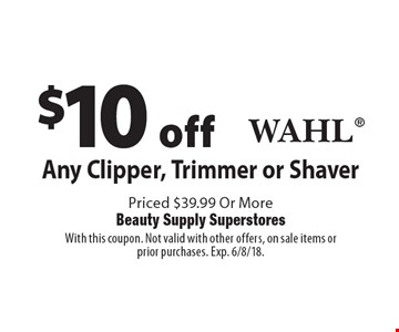 $10 off Any Clipper, Trimmer or ShaverWahl Priced $39.99 Or More. With this coupon. Not valid with other offers, on sale items or prior purchases. Exp. 6/8/18.
