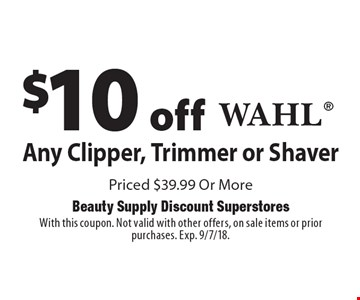 $10 off Any Wahl Clipper, Trimmer or Shaver Priced $39.99 Or More. With this coupon. Not valid with other offers, on sale items or prior purchases. Exp. 9/7/18.