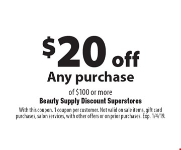 $20 off Any purchase of $100 or more. With this coupon. 1 coupon per customer. Not valid on sale items, gift card purchases, salon services, with other offers or on prior purchases. Exp. 1/4/19.