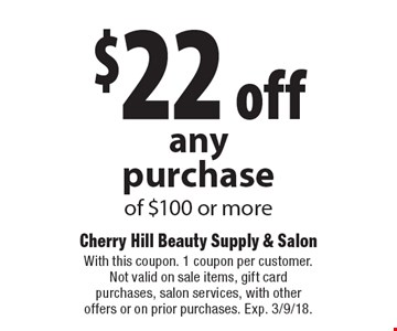 $22 off any purchase of $100 or more. With this coupon. 1 coupon per customer. Not valid on sale items, gift card purchases, salon services, with other offers or on prior purchases. Exp. 3/9/18.