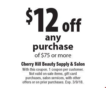 $12 off any purchase of $75 or more. With this coupon. 1 coupon per customer. Not valid on sale items, gift card purchases, salon services, with other offers or on prior purchases. Exp. 3/9/18.