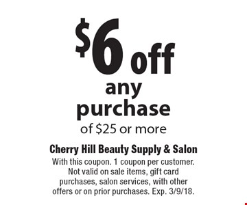 $6 off any purchase of $25 or more. With this coupon. 1 coupon per customer. Not valid on sale items, gift card purchases, salon services, with other offers or on prior purchases. Exp. 3/9/18.