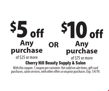 $5off any purchase of $25 or more OR $10off any purchase of $75 or more. With this coupon. 1 coupon per customer. Not valid on sale items, gift card purchases, salon services, with other offers or on prior purchases. Exp. 1/4/19.