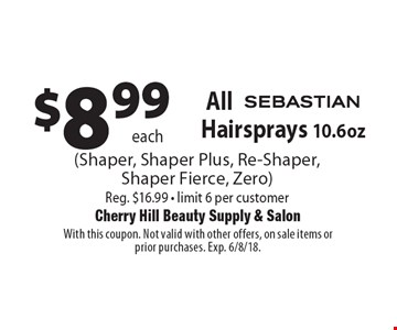 $8.99 each All Sebastian Hairsprays 10.6oz (Shaper, Shaper Plus, Re-Shaper, Shaper Fierce, Zero) Reg. $16.99 - limit 6 per customer. With this coupon. Not valid with other offers, on sale items or prior purchases. Exp. 6/8/18.