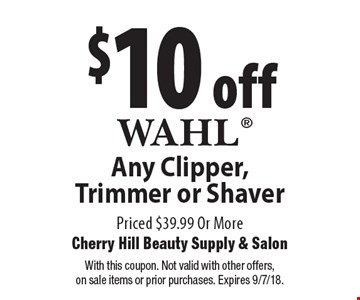 $10 off Any Wahl Clipper, Trimmer or Shaver Priced $39.99 Or More. With this coupon. Not valid with other offers,on sale items or prior purchases. Expires 9/7/18.