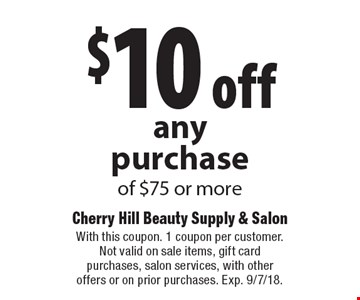 $10 off any purchase of $75 or more. With this coupon. 1 coupon per customer. Not valid on sale items, gift card purchases, salon services, with other offers or on prior purchases. Exp. 9/7/18.