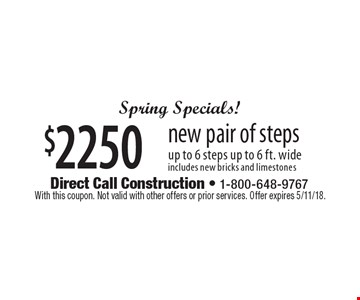 Spring Specials! $2250 new pair of steps. Up to 6 steps up to 6 ft. wide. 