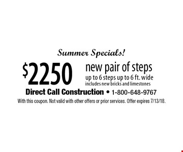 Summer Specials! $2250 new pair of steps. Up to 6 steps up to 6 ft. wide. Includes new bricks and limestones. With this coupon. Not valid with other offers or prior services. Offer expires 7/13/18.