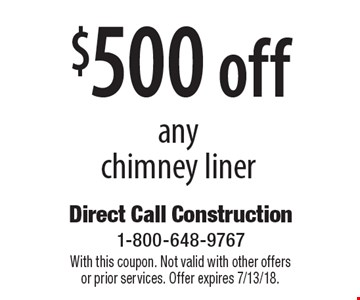 $500 off any chimney liner. With this coupon. Not valid with other offers  or prior services. Offer expires 7/13/18.
