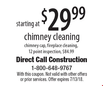 Starting at $29.99 chimney cleaning. Chimney cap, fireplace cleaning, 12 point inspection, $84.99. With this coupon. Not valid with other offers or prior services. Offer expires 7/13/18.