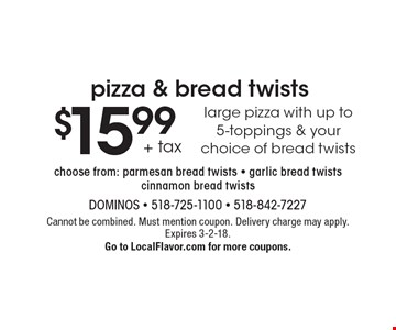 Pizza & bread twists - $15.99 +tax. Large pizza with up to 5 toppings & your choice of bread twists. Choose from: parmesan bread twists - garlic bread twists - cinnamon bread twists. Cannot be combined. Must mention coupon. Delivery charge may apply. Expires 3-2-18. Go to LocalFlavor.com for more coupons.