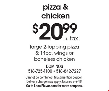 Pizza & chicken $20.99 +tax. Large 2-topping pizza & 14pc. wings or boneless chicken. Cannot be combined. Must mention coupon. Delivery charge may apply. Expires 3-2-18. Go to LocalFlavor.com for more coupons.