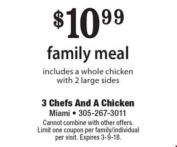 $10.99 family meal includes a whole chicken with 2 large sides. Cannot combine with other offers. Limit one coupon per family/individual per visit. Expires 3-9-18.