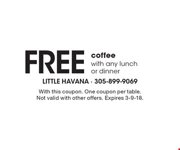Free coffee with any lunch or dinner. With this coupon. One coupon per table. Not valid with other offers. Expires 3-9-18.