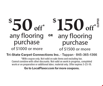 $50 off* any flooring purchase of $1000 or more. $150 off* any flooring purchase of $1500 or more. *With coupon only. Not valid on sale items and excluding tax. Cannot combine with other discounts. Not valid on work in progress, completed work or on preparation or additional labor, material only. Offer expires 3-23-18. Go to LocalFlavor.com for more coupons.