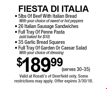 Fiesta Di Italia $189.99 - 5lbs Of Beef With Italian Bread With your choice of sweet or hot peppers- 26 Italian Sausage Sandwiches- Full Tray Of Penne Pasta (add baked for $10)- 35 Garlic Bread Squares- Full Tray Of Garden Or Caesar Salad With your choice of dressing (serves 30-35). Valid at Rosati's of Deerfield only. Some restrictions may apply. Offer expires 3/9/18.
