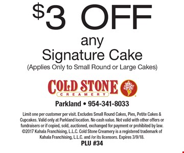 $3 OFF any Signature Cake (Applies Only to Small Round or Large Cakes). Limit one per customer per visit. Excludes Small Round Cakes, Pies, Petite Cakes & Cupcakes. Valid only at Parkland location. No cash value. Not valid with other offers or fundraisers or if copied, sold, auctioned, exchanged for payment or prohibited by law. 2017 Kahala Franchising, L.L.C. Cold Stone Creamery is a registered trademark of Kahala Franchising, L.L.C. and /or its licensors. Expires 3/9/18. PLU #34