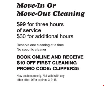 Move-In Or Move-Out Cleaning $99 for three hours of service $30 for additional hours.  Reserve one cleaning at a time No specific cleaner Book online and receive $10 off first cleaningPromo code: clipper25. New customers only. Not valid with any other offer. Offer expires: 3-9-18.