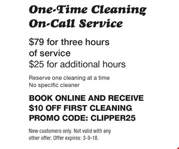 One-Time Cleaning On-Call Service $79 for three hours of service $25 for additional hours. Reserve one cleaning at a time No specific cleaner Book online and receive $10 off first cleaningPromo code: clipper25. New customers only. Not valid with any other offer. Offer expires: 3-9-18.