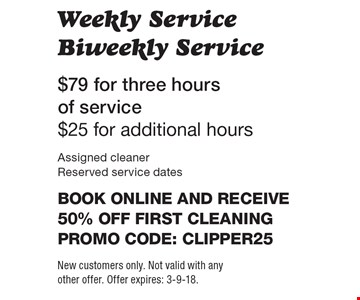$79 for three hours of service $25 for additional hours Weekly Service Biweekly Service Assigned cleaner Reserved service dates Book online and receive 50% off first cleaningPromo code: clipper25. New customers only. Not valid with any other offer. Offer expires: 3-9-18.