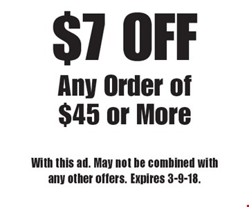 $7 OFF Any Order of $45 or More. With this ad. May not be combined with any other offers. Expires 3-9-18.