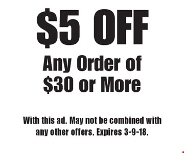 $5 OFF Any Order of $30 or More. With this ad. May not be combined with any other offers. Expires 3-9-18.