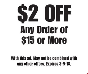 $2 OFF Any Order of $15 or More. With this ad. May not be combined with any other offers. Expires 3-9-18.