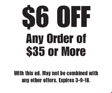 $6 OFF Any Order of $35 or More. With this ad. May not be combined with any other offers. Expires 3-9-18.