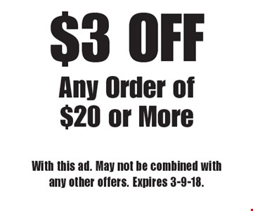 $3 OFF Any Order of $20 or More. With this ad. May not be combined with any other offers. Expires 3-9-18.