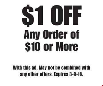 $1 OFF Any Order of $10 or More. With this ad. May not be combined with any other offers. Expires 3-9-18.