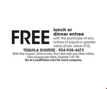 Free lunch or dinner entree with the purchase of any entree of equal or greater value (max. value $12). With this coupon. Dine in only. Not valid with any other offers. One coupon per table. Expires 7-27-18.