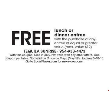 Free lunch or dinner entree with the purchase of any entree of equal or greater value (max. value $12). With this coupon. Dine in only. Not valid with any other offers. One coupon per table. Not valid on Cinco de Mayo (May 5th). Expires 5-18-18. Go to LocalFlavor.com for more coupons.