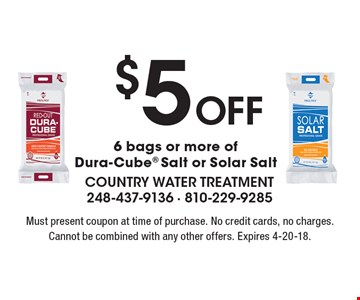 $5 off 6 bags or more of Dura-Cube Salt or Solar Salt. Must present coupon at time of purchase. No credit cards, no charges. Cannot be combined with any other offers. Expires 4-20-18.