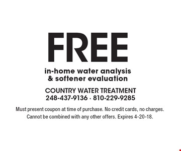 Free in-home water analysis & softener evaluation. Must present coupon at time of purchase. No credit cards, no charges. Cannot be combined with any other offers. Expires 4-20-18.