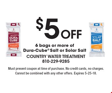 $5 off 6 bags or more of Dura-Cube Salt or Solar Salt. Must present coupon at time of purchase. No credit cards, no charges. Cannot be combined with any other offers. Expires 5-25-18.