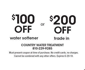 $100 Off water softener OR $200 Off trade in. Must present coupon at time of purchase. No credit cards, no charges. Cannot be combined with any other offers. Expires 6-29-18.