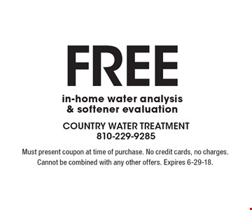Free in-home water analysis & softener evaluation. Must present coupon at time of purchase. No credit cards, no charges. Cannot be combined with any other offers. Expires 6-29-18.