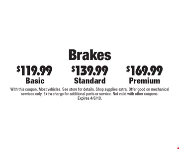 Brakes - $169.99 Premium, $139.99 Standard, $119.99 Basic. With this coupon. Most vehicles. See store for details. Shop supplies extra. Offer good on mechanical services only. Extra charge for additional parts or service. Not valid with other coupons. Expires 4/6/18.