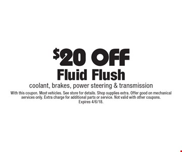 $20 OFF Fluid Flush. Coolant, brakes, power steering & transmission. With this coupon. Most vehicles. See store for details. Shop supplies extra. Offer good on mechanical services only. Extra charge for additional parts or service. Not valid with other coupons. Expires 4/6/18.