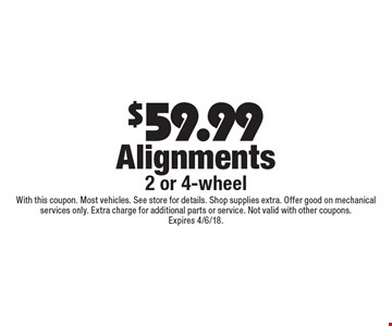 $59.99 Alignments. 2 or 4-wheel. With this coupon. Most vehicles. See store for details. Shop supplies extra. Offer good on mechanical services only. Extra charge for additional parts or service. Not valid with other coupons. Expires 4/6/18.