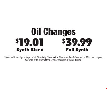 Oil Changes - $39.99 Full Synth, $19.01 Synth Blend. *Most vehicles. Up to 5 qts. of oil. Specialty filters extra. Shop supplies & fees extra. With this coupon. Not valid with other offers or prior services. Expires 4/6/18.